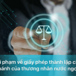 Xử phạt hành chính vi phạm về giấy phép thành lập chi nhánh của thương nhân nước ngoài
